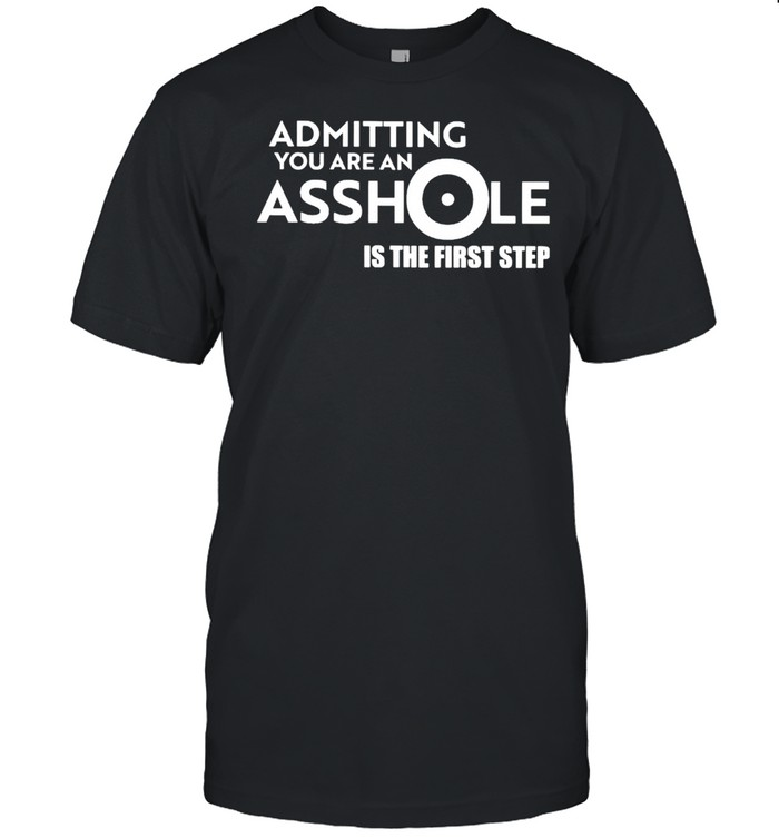 Admitting You Are An Asshole Is The First Step Shirt
