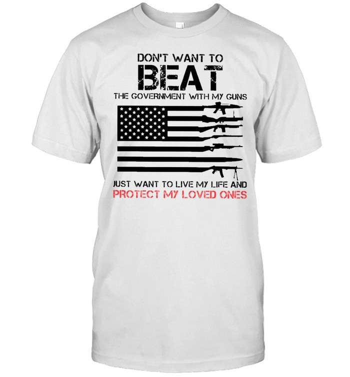 Don't Want To Beat The Government With My Guns Just Want To Live My Life And Protect My Loved Ones Shirt