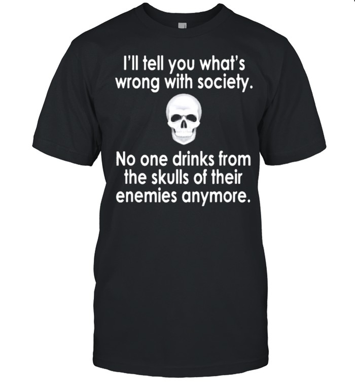 Skull Ill Tell You Whats Wrong With Society No One Drinks From The Skulls Of Their Enemies Anymore Shirt