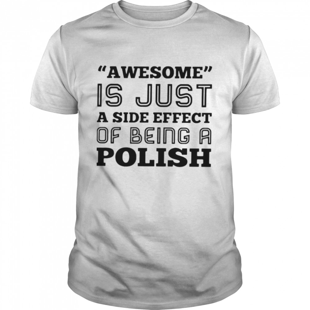 Awesome Is Just A Side Effect Of Being A Polish Shirt