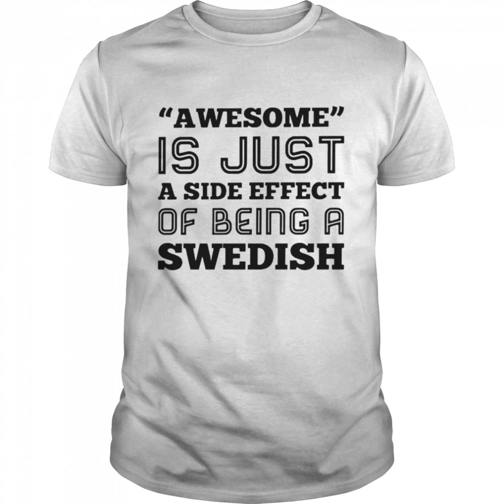 Awesome Is Just A Side Effect Of Being A Swedish Shirt