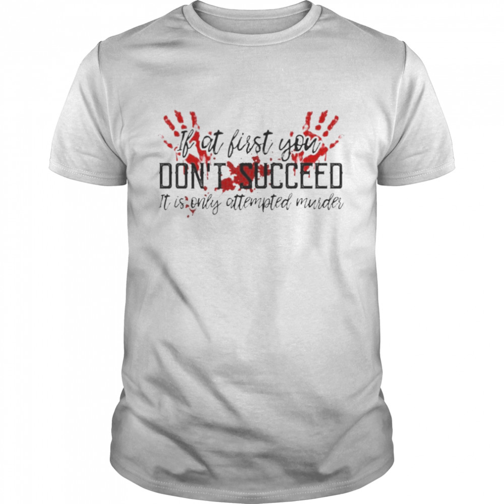 Blood Hand If At First You Don't Succeed It Is Only Attempted Murder Shirt