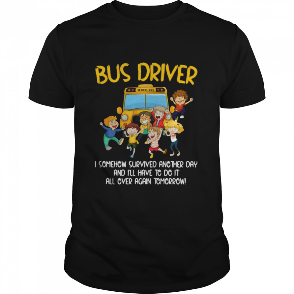 Bus Driver I Somehow Survived Another Day And Ill Have To Do It All Over Again Tomorrow Shirt