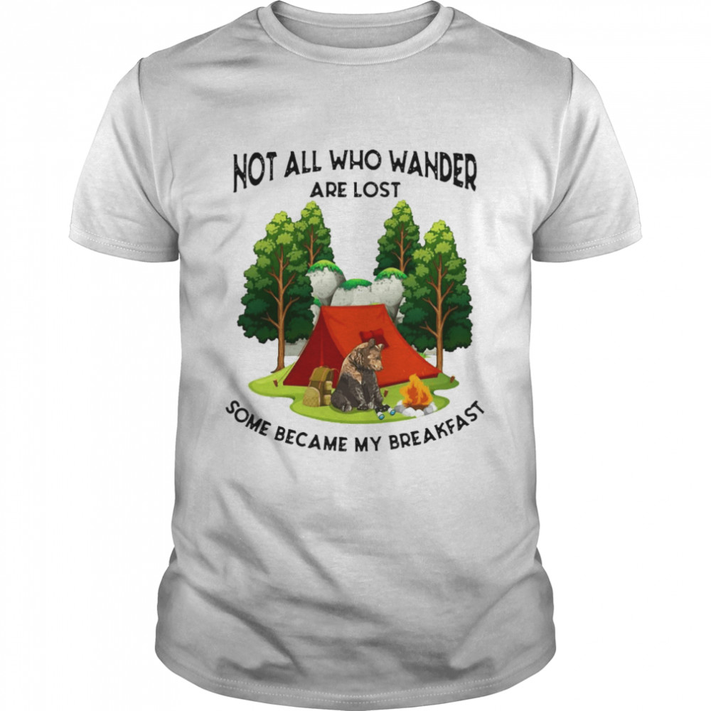 Camping Not All Who Wander Are Lost Some Became My Breakfast Shirt