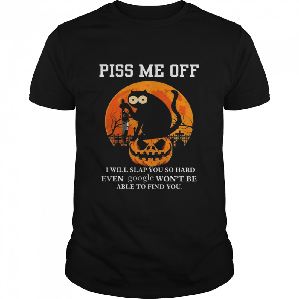 Cat Piss Me Off I Will Slap You So Hard Even Google Wont Be Able To Find You Shirt