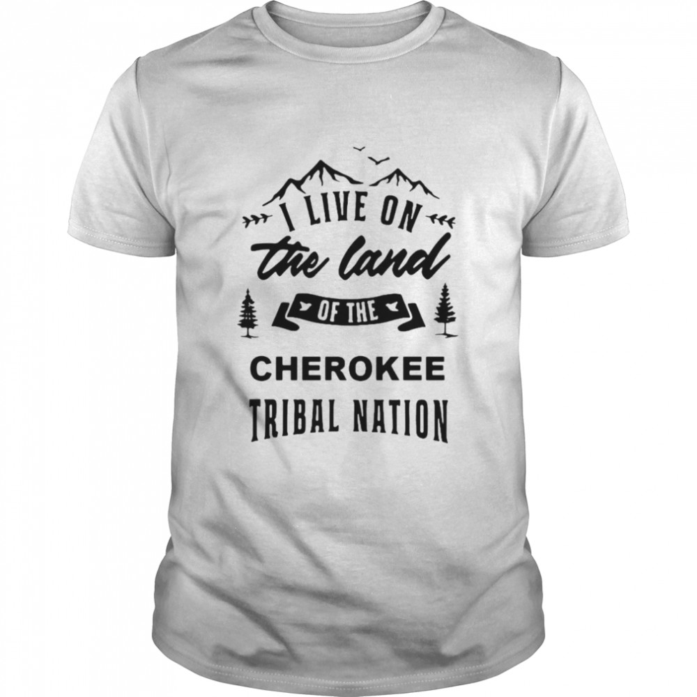 I Live On The Land Of The Cherokee Tribal Nation Shirt