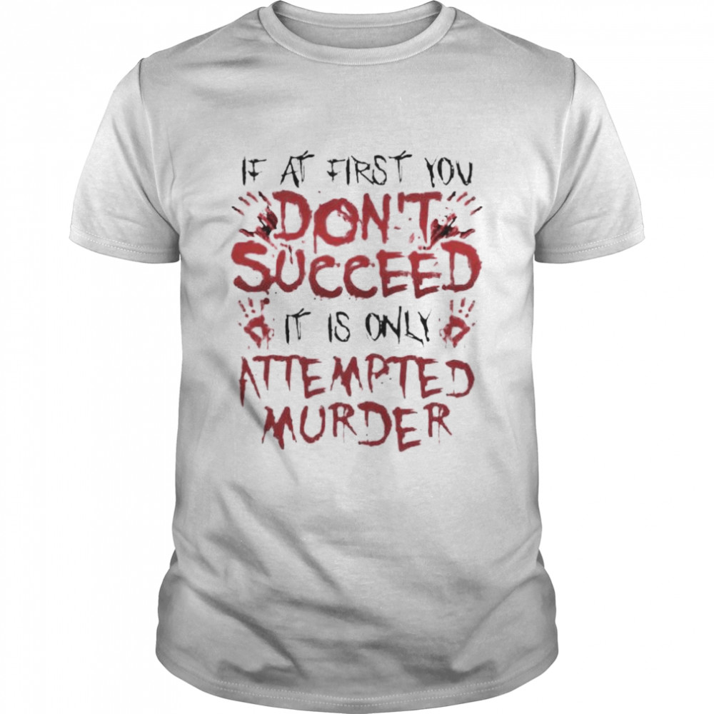 If At First You Don't Succeed It Is Only Attempted Murder Shirt