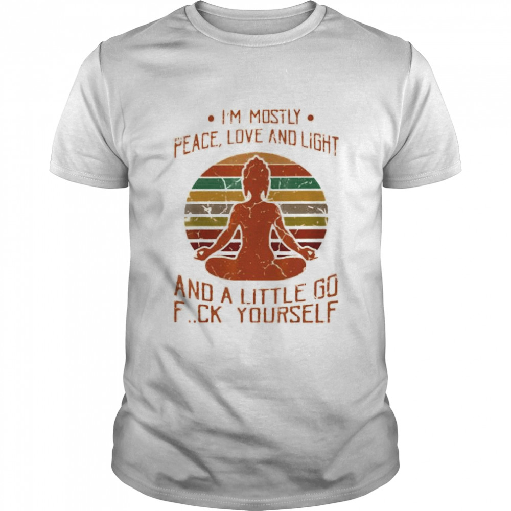 I'm Mostly Peace Love And Light And A Little Go Fuck Yourself Shirt