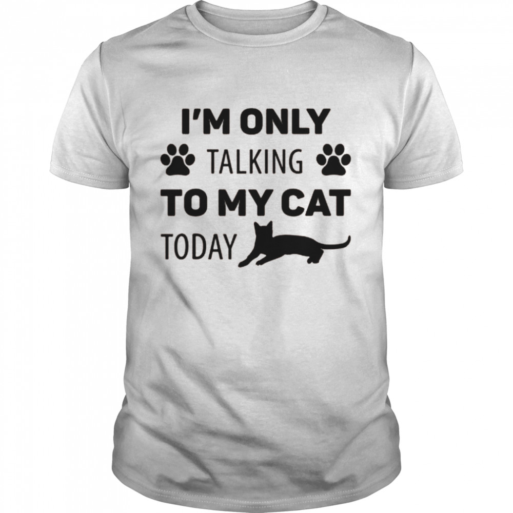 I'm Only Talking To My Cat Today Cat Shirt