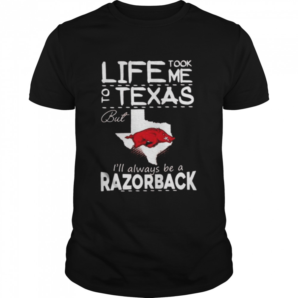 Life Took Me To Texas But Ill Always Be A Razorback Shirt