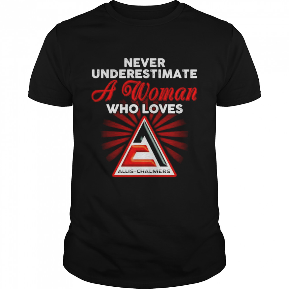 Never Underestimate A Woman Who Loves Allis Chalmers Shirt
