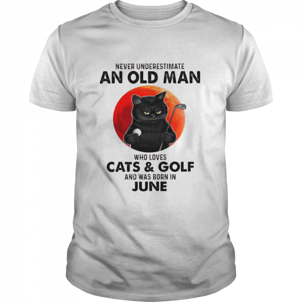 Never Underestimate An Old Man Who Loves Cats And Golf And Was Born In June Shirt