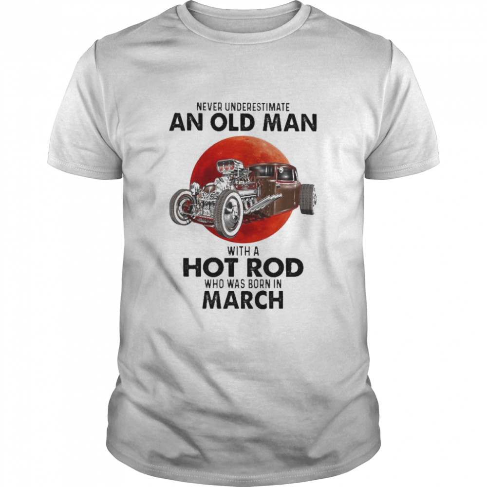 Never Underestimate An Old Man With A Hot Rod Who Was Born In March Shirt