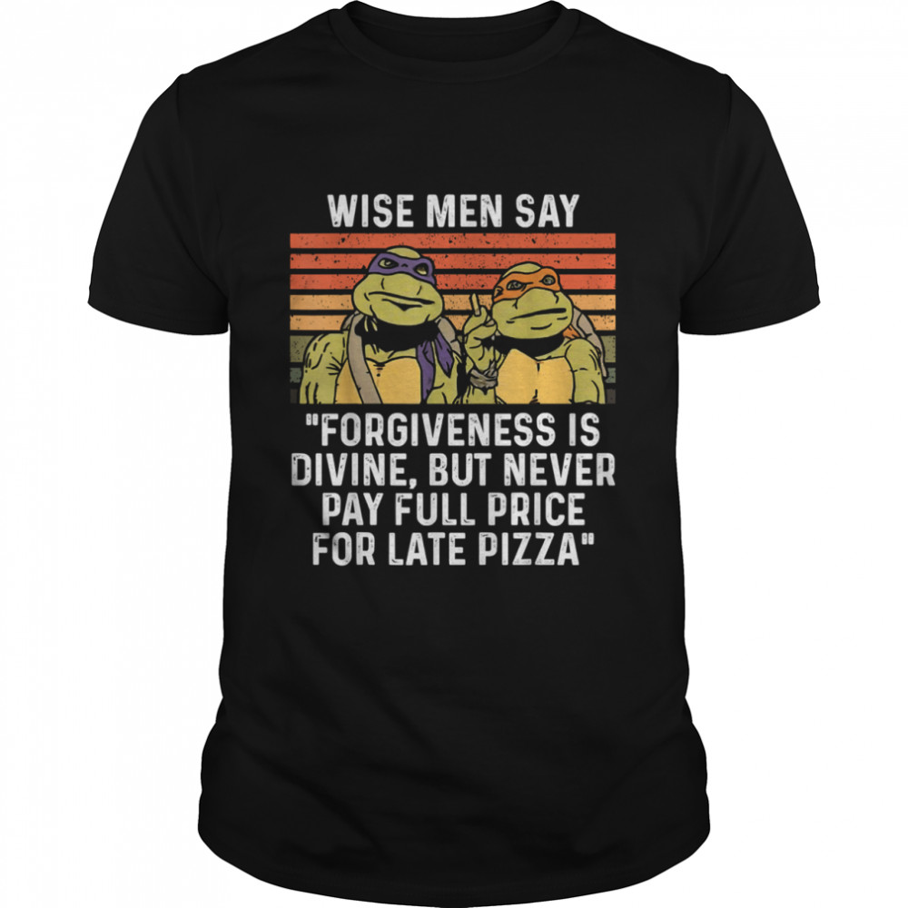 Ninja Turtles Wise Men Say Forgiveness Is Divine But Never Pay Full Price For Late Pizza Shirt