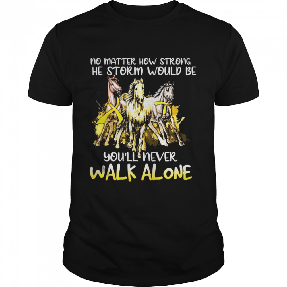 No Matter How Strong The Storm Would Be Youll Never Walk Alone Shirt