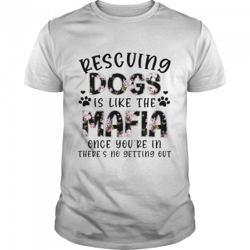 Rescuing Dogs Is Like The Mafia Once You're In Theres No Getting Out Shirt