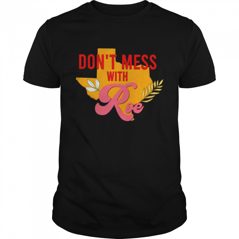 Texas Don't Mess With Roe Pro Roe Shirt