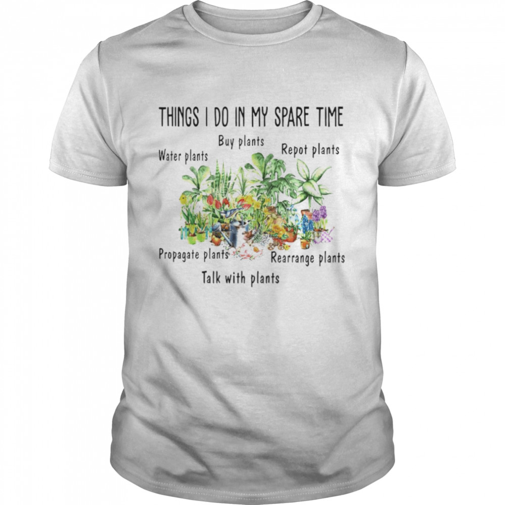 Things I Do In My Spare Time Water Plants Buy Plants Repot Plants Propagate Plants Rearrange Plants Talk With Plants Shirt