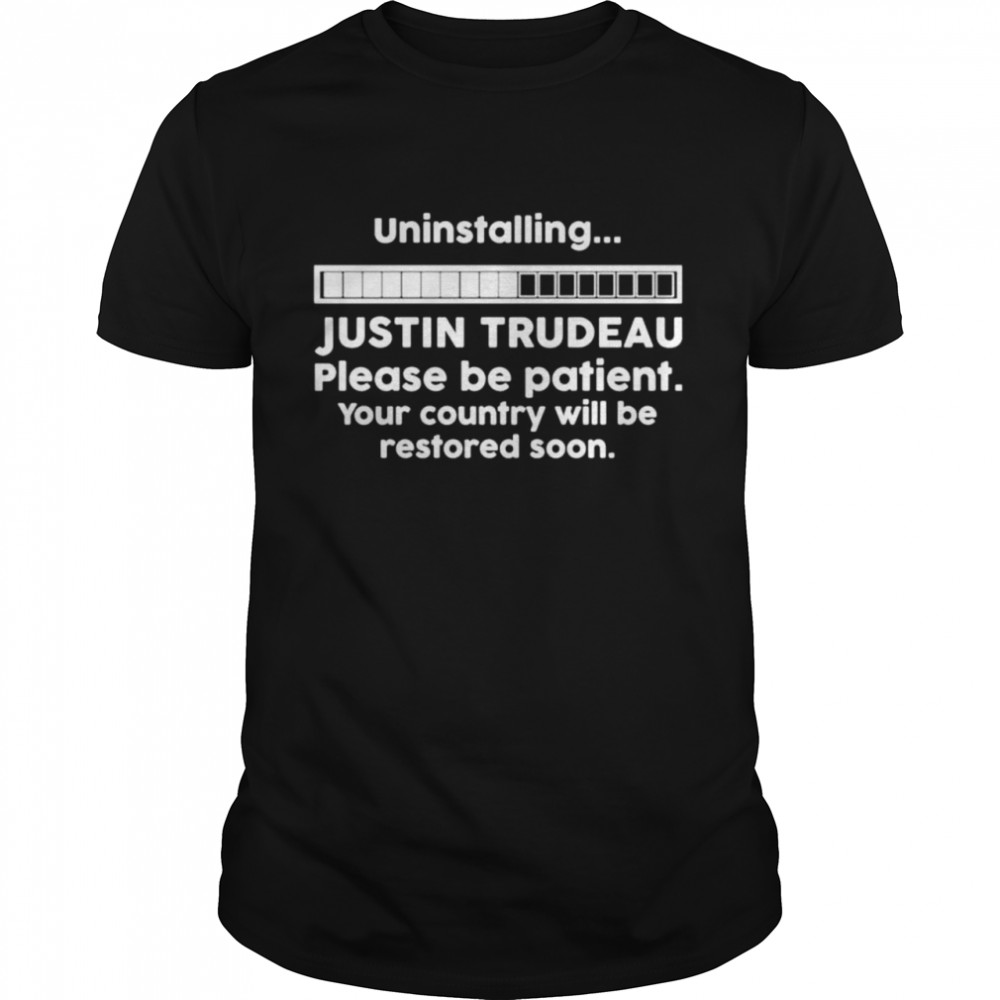 Uninstalling Justin Trudeau Please Be Patient Your Country Shirt