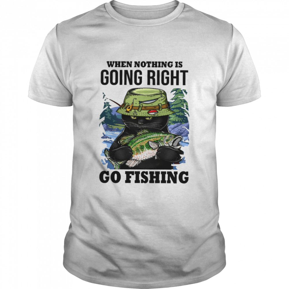 When Nothing Is Going Right Go Fishing Shirt