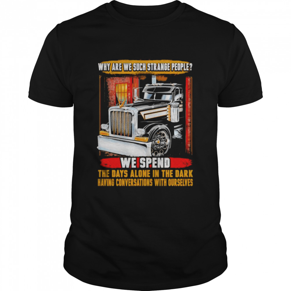 Why Are We Such Strange People We Spend The Days Alone In The Dark Having Conversations With Ourselves Shirt