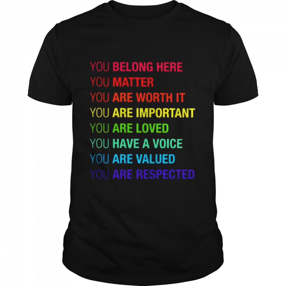 You Belong Here Matter Are Worth It Are Important Shirt
