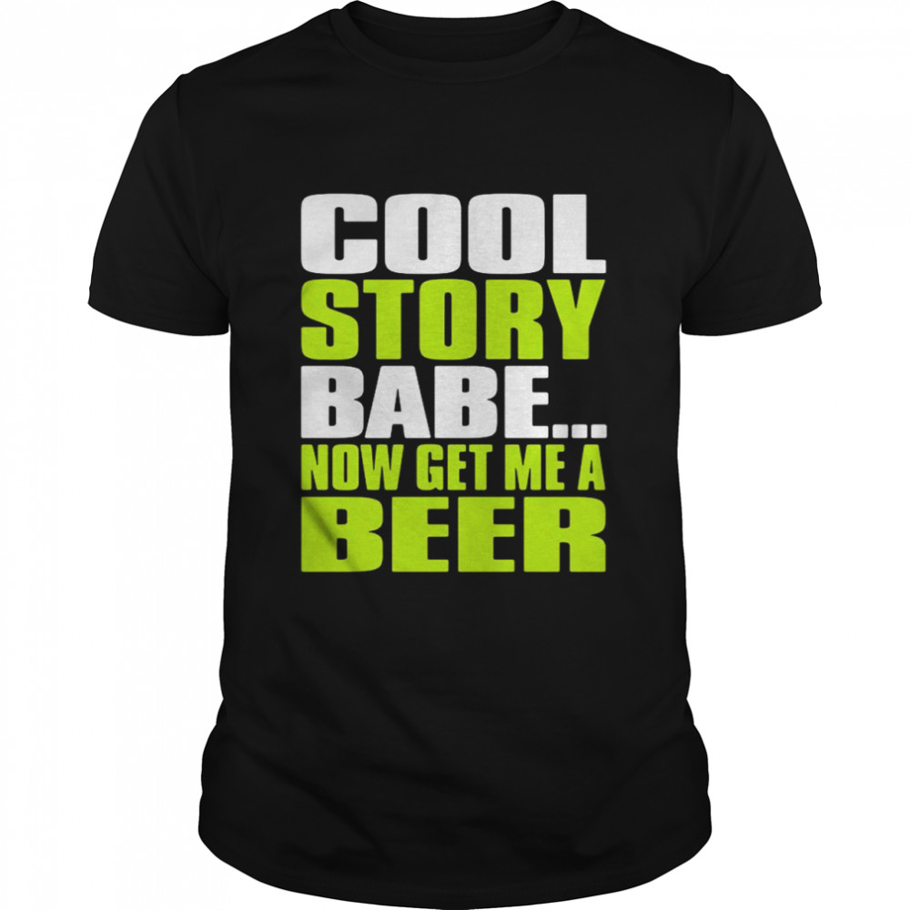 Cool Story Babe Now Get Me A Beer Shirt