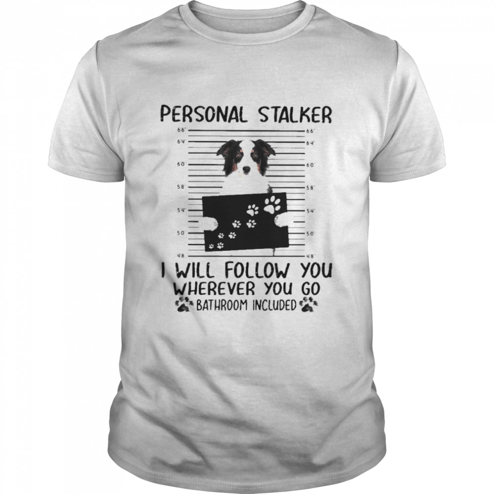 Funny The Australian Shepherd Personal Stalker I Will Follow You Where You Go Bathroom Included 2021 Shirt