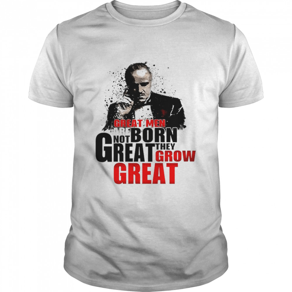 Great Men Are Not Born Great They Grow Great Shirt