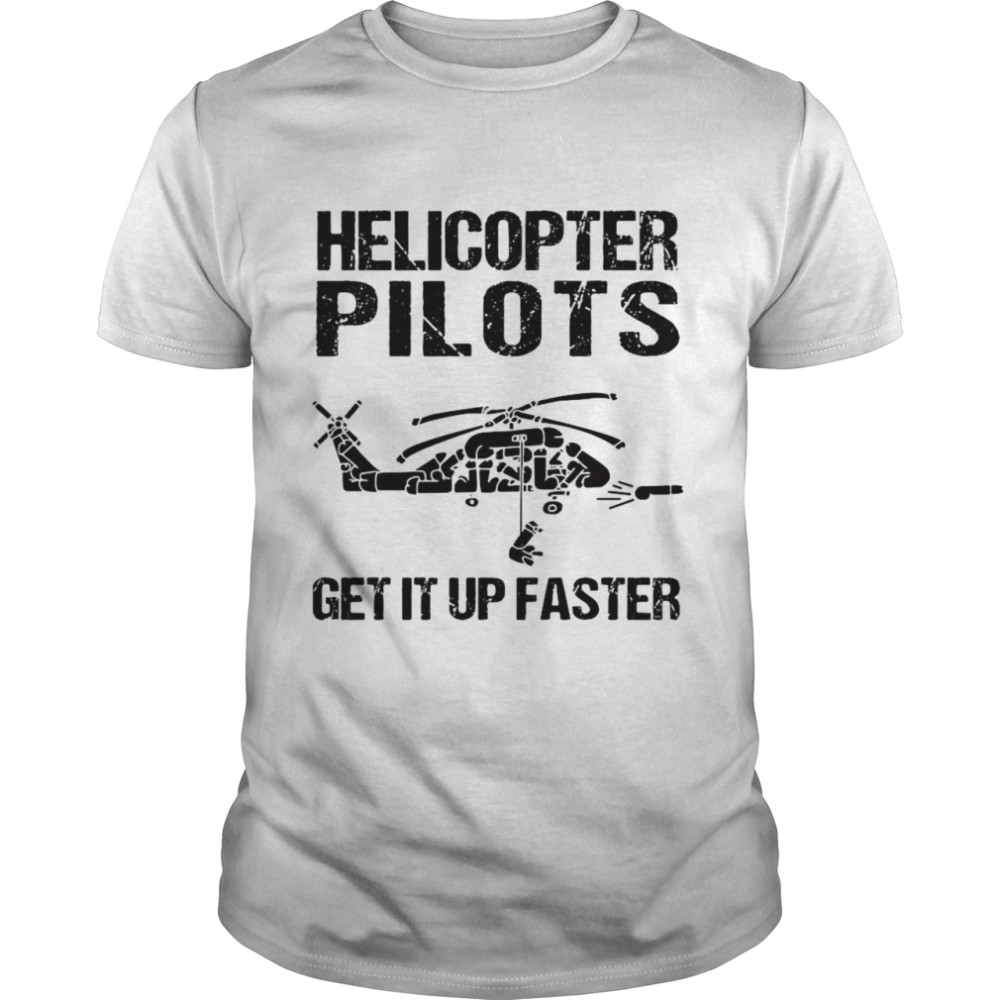 Helicopter Pilots Get It Up Faster Shirt