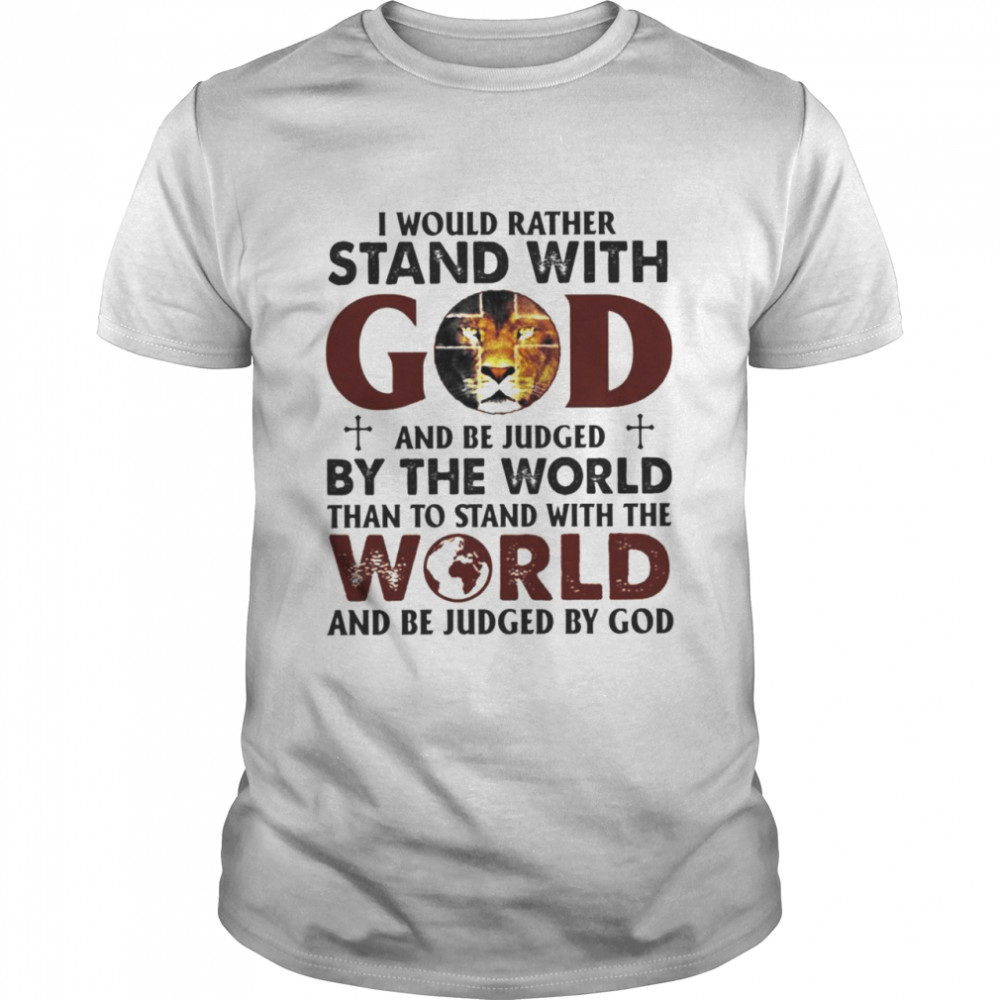 Lion I Would Rather Stand With And Be Judged By The World Than To Stand With The World Shirt