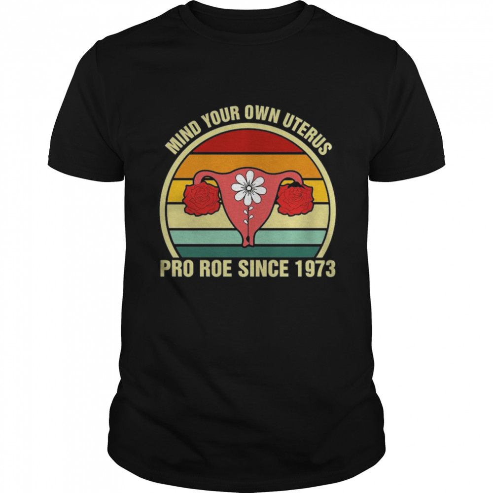 Mind Your Own Uterus Pro Roe Since 1973 Vintage Shirt
