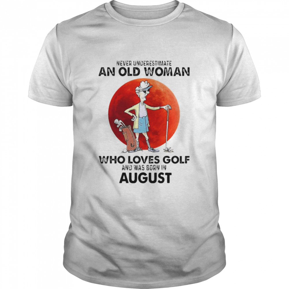 Never Underestimate An Old Woman Who Loves Golf And Was Born In August Shirt