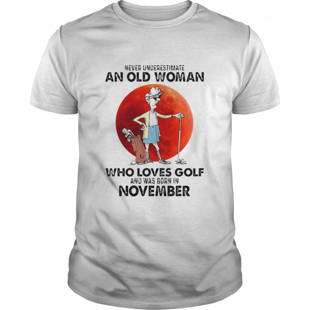 Never Underestimate An Old Woman Who Loves Golf And Was Born In November Shirt