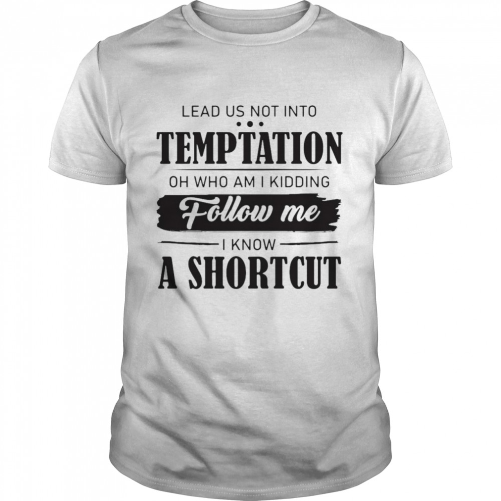 Nice Lead Us Not Into Temptation Oh Who Am I Kidding Follow Me I Know A Shortcut Shirt