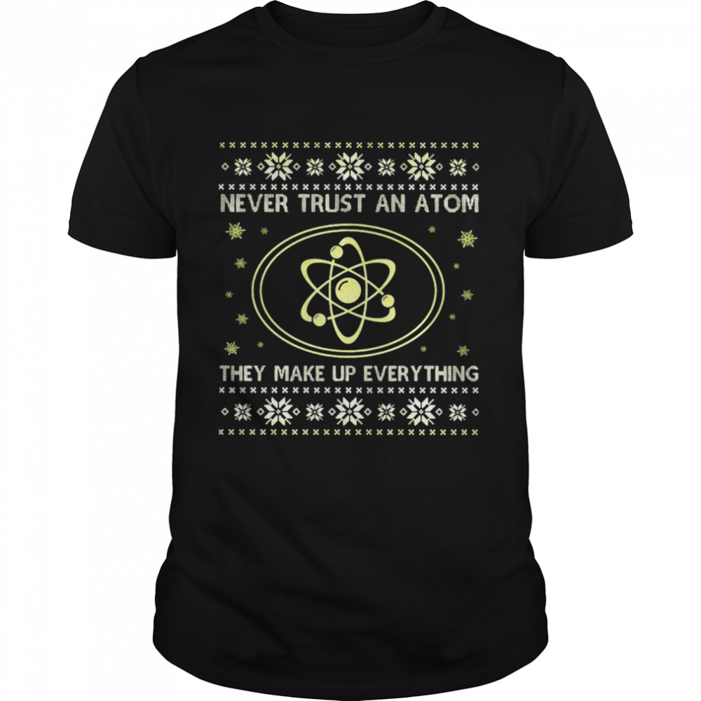 Science Never Trust An Atom They Make Up Everything Christmas Shirt