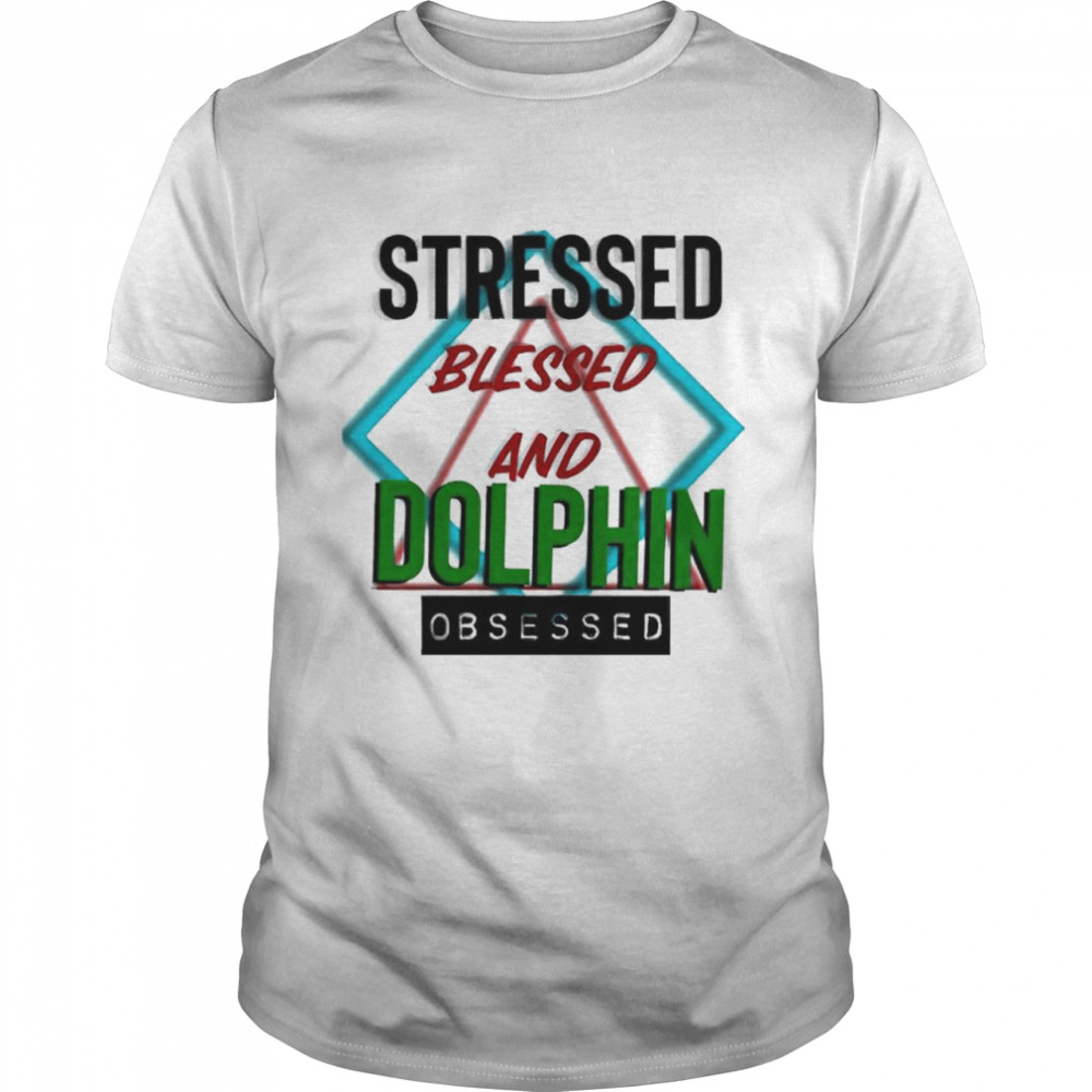 Stressed Blessed And Dolphin Obsessed Shirt