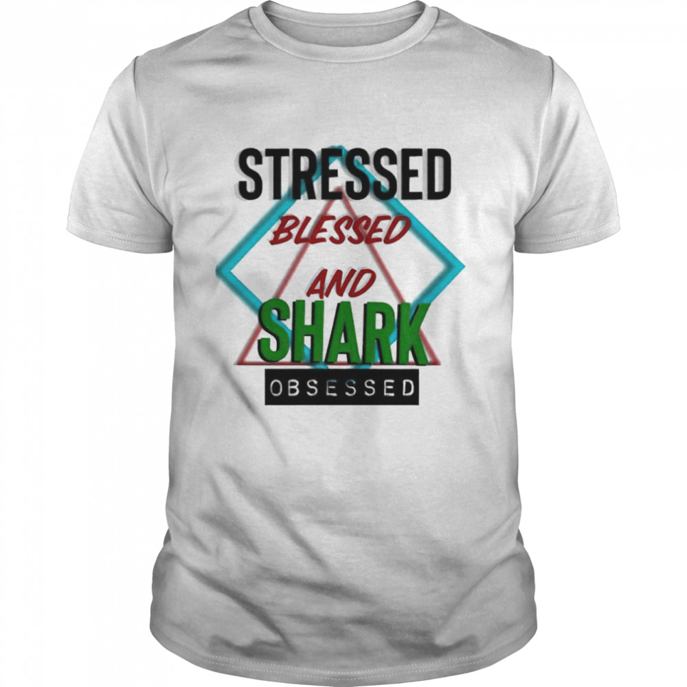 Stressed Blessed And Shark Obsessed Shirt