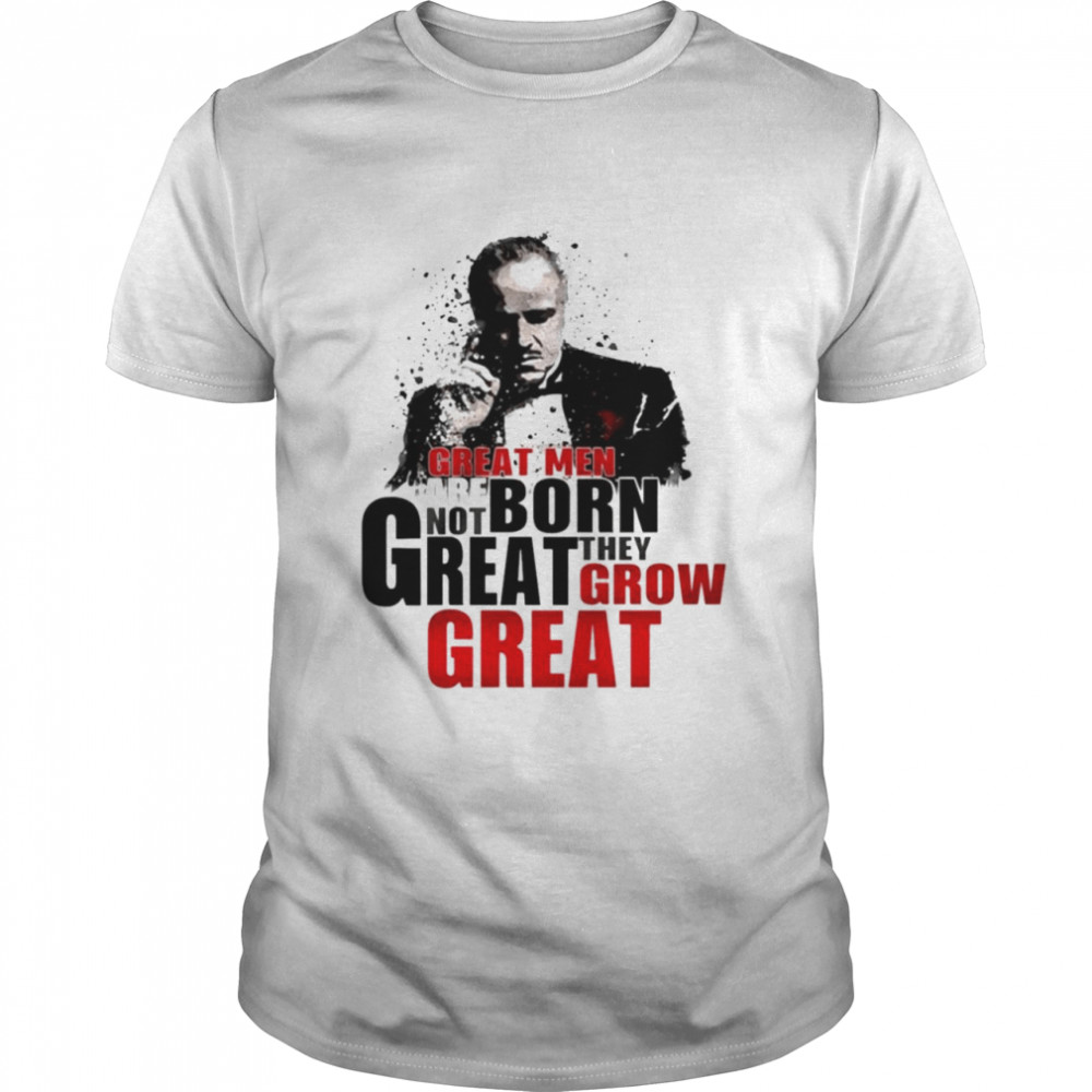The Godfather Great Men Are Not Born Great They Grow Great Shirt