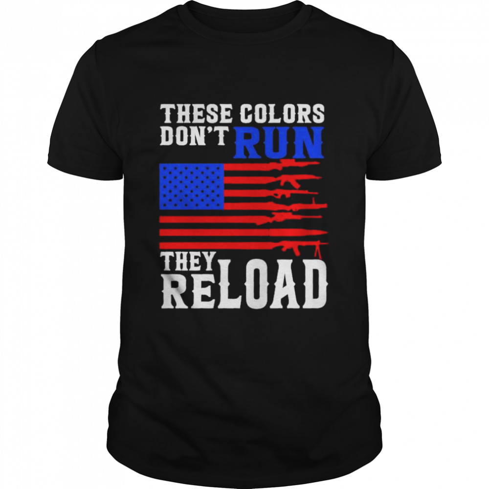 These Colors Don't Run They Reload Gun American Flag Shirt Shirt