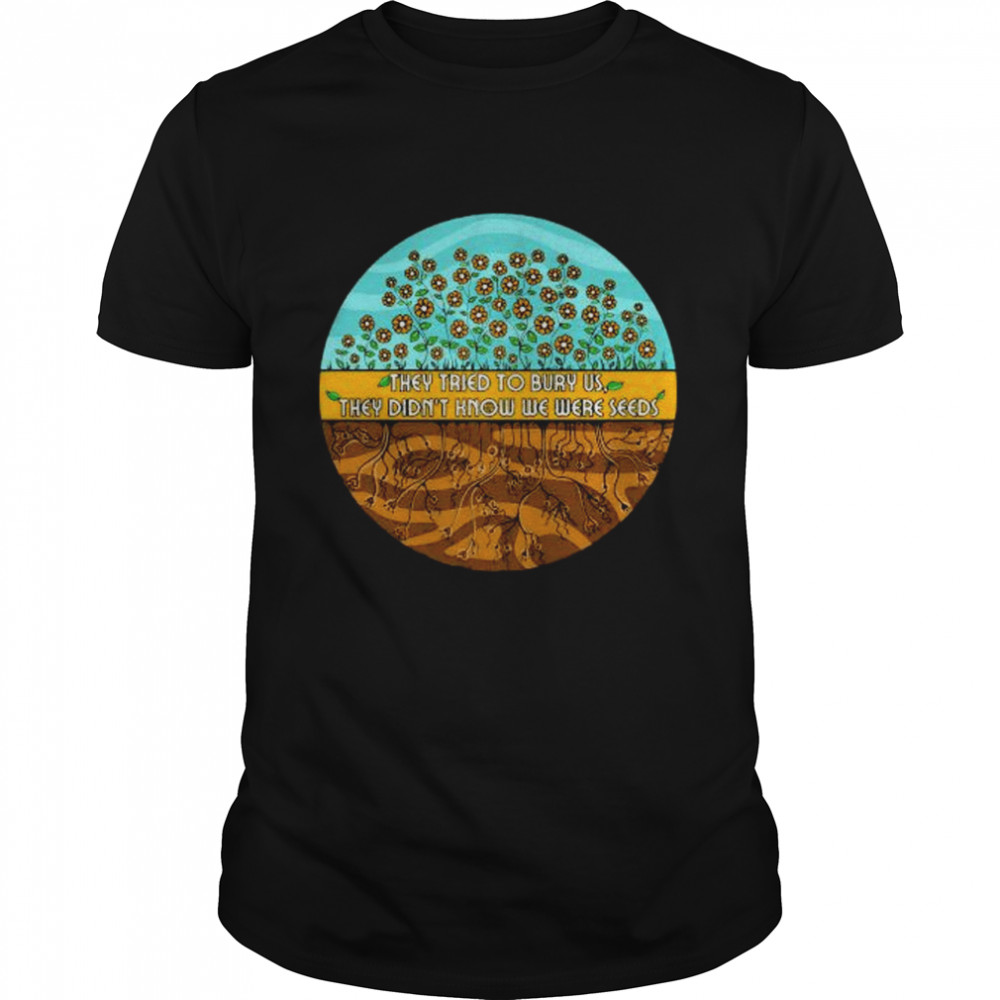 They Tried To Bury Us They Didn't Know We Were Seeds Shirt