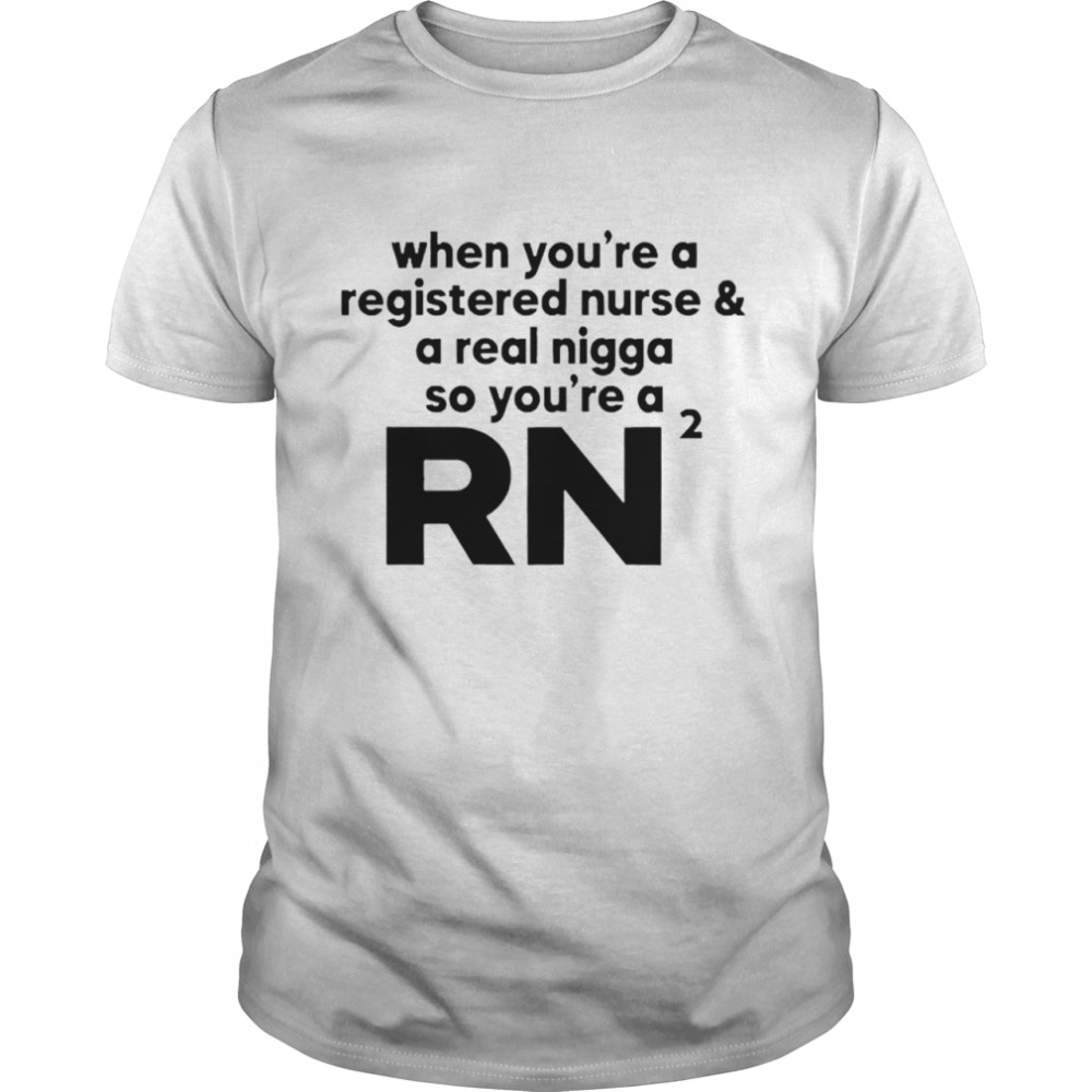 When You're A Registered Nurse And A Real Nigga So You're A Rn 2021 Shirt