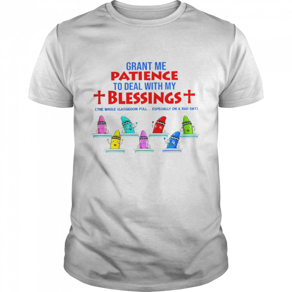 Grant Me Patience To Deal With My Blessings The Whole Classroom Full Shirt