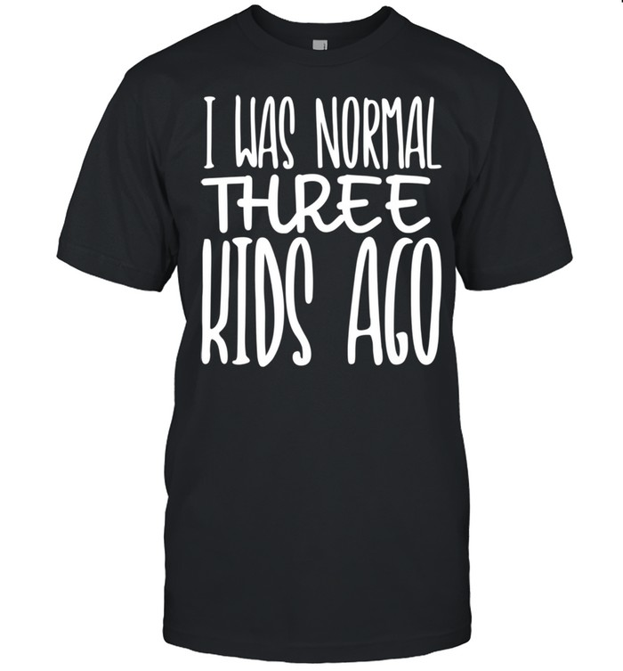 I Was Normal Three Ago Mother's Day Mom Of 3 Children Shirt