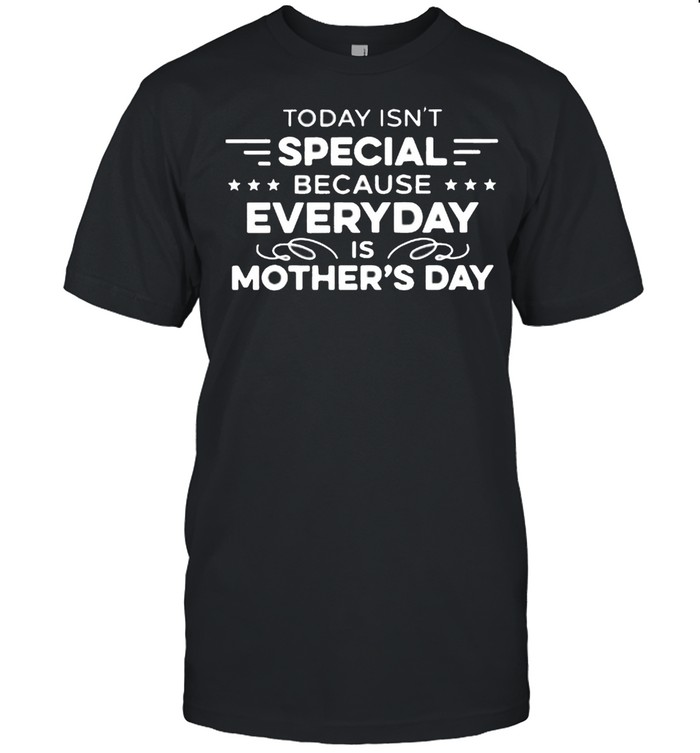 Today Isn't Special Because Everyday Is Mother's Day Shirt
