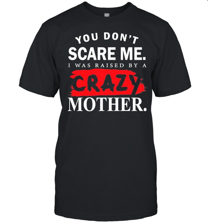 You Don't Scare Me I Was Raised By A Crazy Mother Shirt